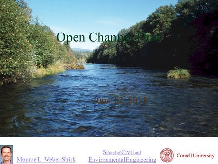 Monroe L. Weber-Shirk S chool of Civil and Environmental Engineering Open Channel Flow June 12, 2015 