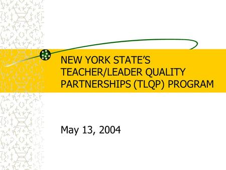 NEW YORK STATE'S TEACHER/LEADER QUALITY PARTNERSHIPS (TLQP) PROGRAM May 13, 2004.
