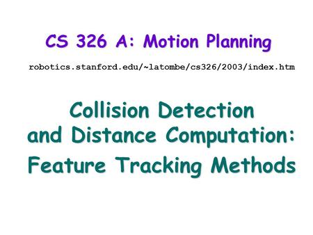 CS 326 A: Motion Planning robotics.stanford.edu/~latombe/cs326/2003/index.htm Collision Detection and Distance Computation: Feature Tracking Methods.