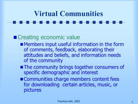 Prentice Hall, 2002 1 Virtual Communities Creating economic value Members input useful information in the form of comments, feedback, elaborating their.