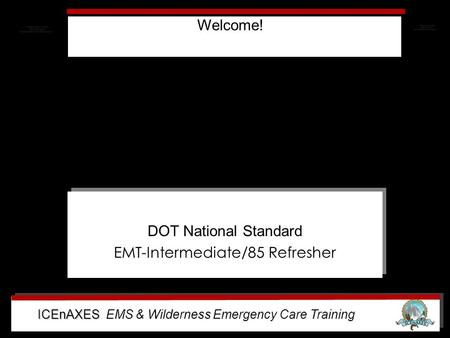 ICEnAXES ICEnAXES EMS & Wilderness Emergency Care Training DOT National Standard EMT-Intermediate/85 Refresher DOT National Standard EMT-Intermediate/85.