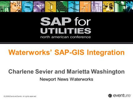 © 2008 Eventure Events. All rights reserved. Waterworks' SAP-GIS Integration Charlene Sevier and Marietta Washington Newport News Waterworks.