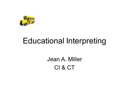 Educational Interpreting Jean A. Miller CI & CT. An Educational Interpreter is… A role model A language model An adult in the environment A member of.