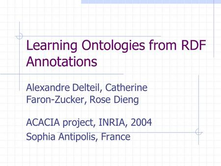 Learning Ontologies from RDF Annotations Alexandre Delteil, Catherine Faron-Zucker, Rose Dieng ACACIA project, INRIA, 2004 Sophia Antipolis, France.