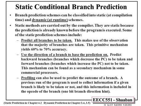 EECC551 - Shaaban #1 lec # 5 Fall 2004 9-28-2004 Static Conditional Branch Prediction Branch prediction schemes can be classified into static (at compilation.