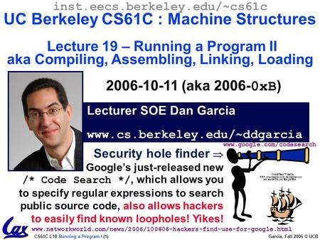 CS61C L18 Running a Program I (1) Garcia, Fall 2006 © UCB Security hole finder  Google's just-released new /* Code Search */, which allows you to specify.