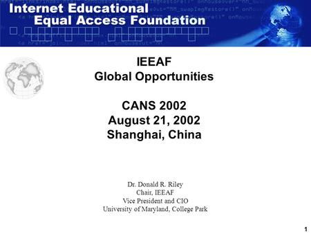 1 IEEAF Global Opportunities CANS 2002 August 21, 2002 Shanghai, China Dr. Donald R. Riley Chair, IEEAF Vice President and CIO University of Maryland,