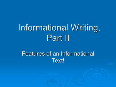 Informational Writing, Part II Informational Writing, Part II Features of an Informational Text!
