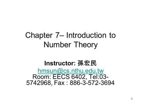 1 Chapter 7– Introduction to Number Theory Instructor: 孫宏民  Room: EECS 6402, Tel:03- 5742968, Fax : 886-3-572-3694.