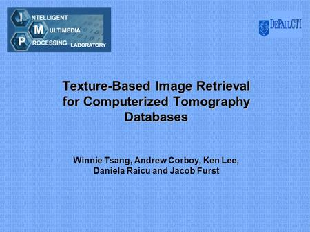 Texture-Based Image Retrieval for Computerized Tomography Databases Winnie Tsang, Andrew Corboy, Ken Lee, Daniela Raicu and Jacob Furst.