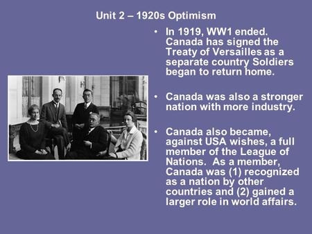 Unit 2 – 1920s Optimism In 1919, WW1 ended. Canada has signed the Treaty of Versailles as a separate country Soldiers began to return home. Canada was.