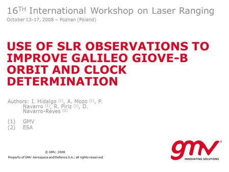 © GMV, 2008 Property of GMV Aerospace and Defence S.A.; all rights reserved USE OF SLR OBSERVATIONS TO IMPROVE GALILEO GIOVE-B ORBIT AND CLOCK DETERMINATION.