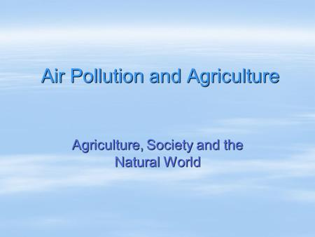 Air Pollution and Agriculture Agriculture, Society and the Natural World.