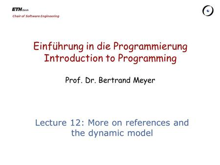 Chair of Software Engineering Einführung in die Programmierung Introduction to Programming Prof. Dr. Bertrand Meyer Lecture 12: More on references and.