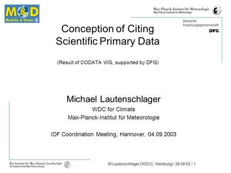 M.Lautenschlager (WDCC, Hamburg) / 26.08.03 / 1 Conception of Citing Scientific Primary Data (Result of CODATA WG, supported by DFG) Michael Lautenschlager.