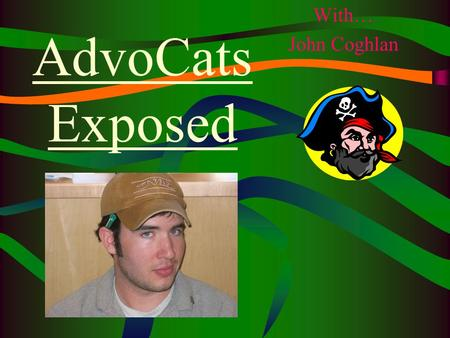 AdvoCats Exposed With… John Coghlan. Remember….. Be on time!! (10 min early) If there is an emergency and you can't make it in, call Justin Don't forget.