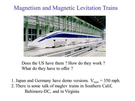 Magnetism and Magnetic Levitation Trains Does the US have them ? How do they work ? What do they have to offer ? 1. Japan and Germany have demo versions.