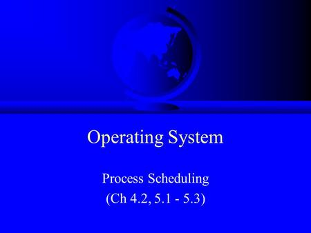 Operating System Process Scheduling (Ch 4.2, 5.1 - 5.3)