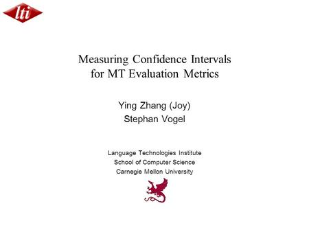 Measuring Confidence Intervals for MT Evaluation Metrics Ying Zhang (Joy) Stephan Vogel Language Technologies Institute School of Computer Science Carnegie.