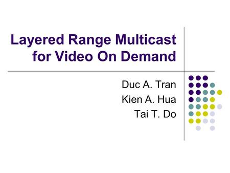 Layered Range Multicast for Video On Demand Duc A. Tran Kien A. Hua Tai T. Do.