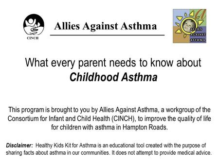 What every parent needs to know about Childhood Asthma This program is brought to you by Allies Against Asthma, a workgroup of the Consortium for Infant.
