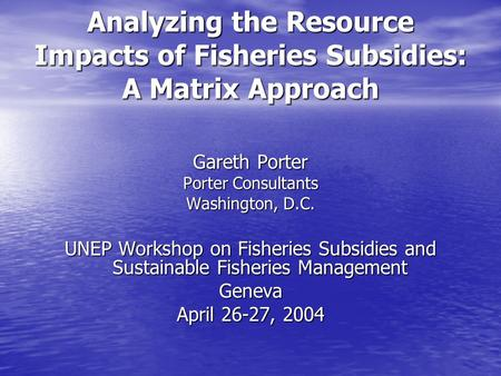 Analyzing the Resource Impacts of Fisheries Subsidies: A Matrix Approach Gareth Porter Porter Consultants Washington, D.C. UNEP Workshop on Fisheries Subsidies.