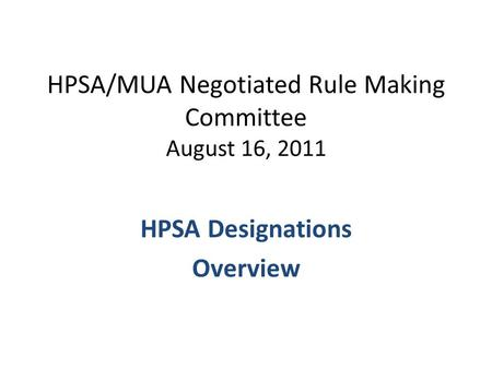 HPSA/MUA Negotiated Rule Making Committee August 16, 2011 HPSA Designations Overview.