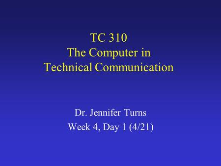 TC 310 The Computer in Technical Communication Dr. Jennifer Turns Week 4, Day 1 (4/21)