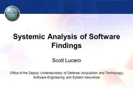 Systemic Analysis of Software Findings Scott Lucero Office of the Deputy Undersecretary of Defense (Acquisition and Technology) Software Engineering and.