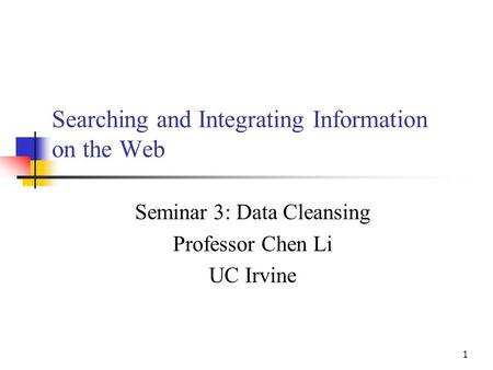 1 Searching and Integrating Information on the Web Seminar 3: Data Cleansing Professor Chen Li UC Irvine.