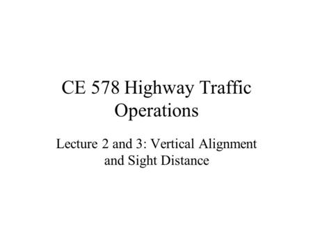 CE 578 Highway Traffic Operations Lecture 2 and 3: Vertical Alignment and Sight Distance.