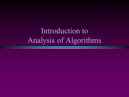 Introduction to Analysis of Algorithms. Introduction to Analysis of Algorithms / Slide 2 Introduction * What is Algorithm? n a clearly specified set of.