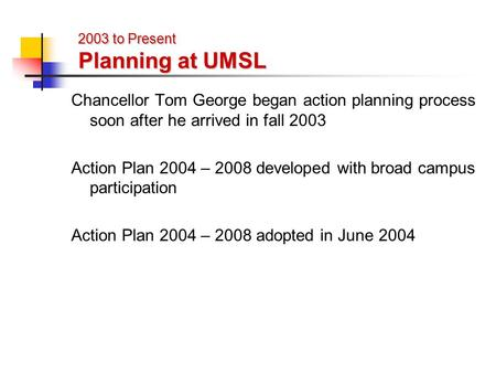 2003 to Present Planning at UMSL Chancellor Tom George began action planning process soon after he arrived in fall 2003 Action Plan 2004 – 2008 developed.