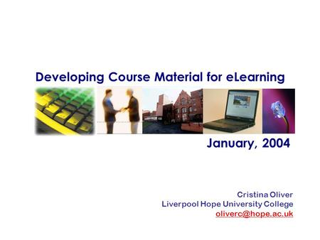 Developing Course Material for eLearning January, 2004 Cristina Oliver Liverpool Hope University College