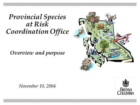 Provincial Species at Risk Coordination Office Overview and purpose November 10, 2004.