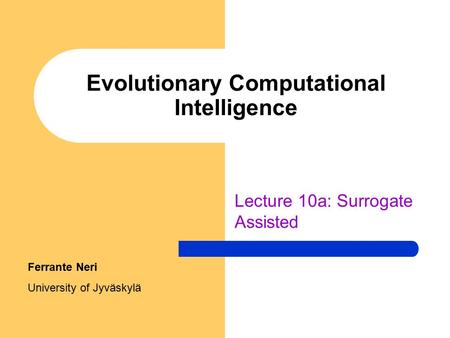 Evolutionary Computational Intelligence Lecture 10a: Surrogate Assisted Ferrante Neri University of Jyväskylä.