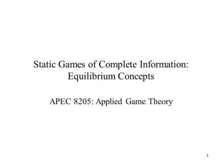 1 Static Games of Complete Information: Equilibrium Concepts APEC 8205: Applied Game Theory.