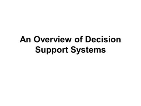 An Overview of Decision Support Systems. Capabilities of a Decision Support System (1) Support for problem-solving phases –Intelligence, design, choice,