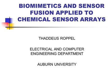 BIOMIMETICS AND SENSOR FUSION APPLIED TO CHEMICAL SENSOR ARRAYS THADDEUS ROPPEL ELECTRICAL AND COMPUTER ENGINEERING DEPARTMENT AUBURN UNIVERSITY.
