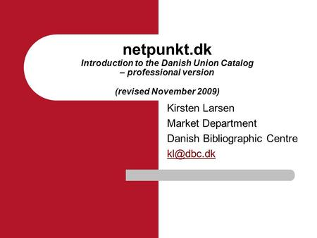 Netpunkt.dk Introduction to the Danish Union Catalog – professional version (revised November 2009) Kirsten Larsen Market Department Danish Bibliographic.