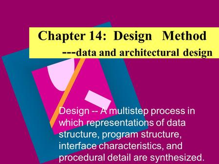 Chapter 14: Design Method --- data and architectural design Design -- A multistep process in which representations of data structure, program structure,