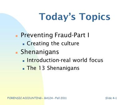 FORENSIC ACCOUNTING - BA124 - Fall 2011Slide 4-1 Today's Topics n Preventing Fraud-Part I n Creating the culture n Shenanigans n Introduction-real world.
