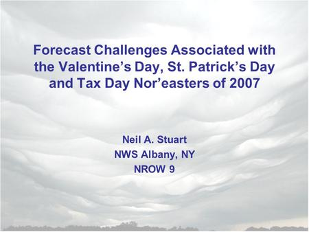 Forecast Challenges Associated with the Valentine's Day, St. Patrick's Day and Tax Day Nor'easters of 2007 Neil A. Stuart NWS Albany, NY NROW 9.
