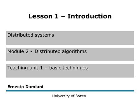 Distributed systems Module 2 -Distributed algorithms Teaching unit 1 – basic techniques Ernesto Damiani University of Bozen Lesson 1 – Introduction.