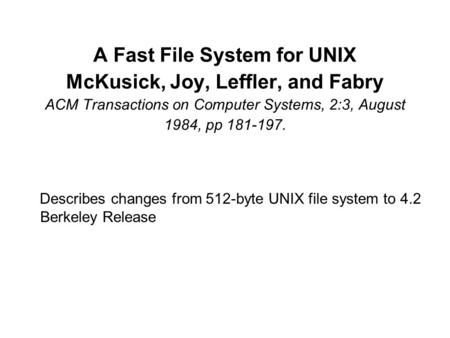 A Fast File System for UNIX McKusick, Joy, Leffler, and Fabry ACM Transactions on Computer Systems, 2:3, August 1984, pp 181-197. Describes changes from.
