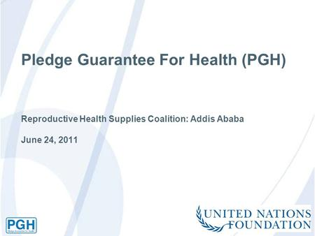Pledge Guarantee For Health (PGH) Reproductive Health Supplies Coalition: Addis Ababa June 24, 2011.