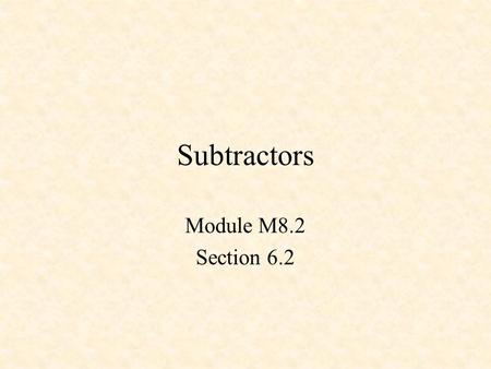 Subtractors Module M8.2 Section 6.2. Subtractors Half Subtractor Full Subtractor Adder/Subtractor - 1 Adder/Subtractor - 2.
