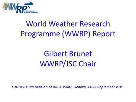 World Weather Research Programme (WWRP) Report Gilbert Brunet WWRP/JSC Chair THORPEX 9th Session of ICSC, WMO, Geneva, 21-22 September 2011.