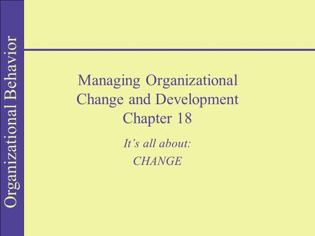 Organizational Behavior Managing Organizational Change and Development Chapter 18 It's all about: CHANGE.