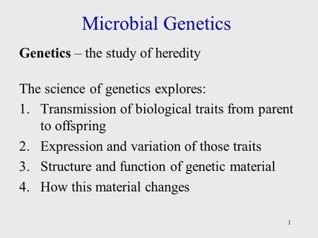 1 Microbial Genetics Genetics – the study of heredity The science of genetics explores: 1.Transmission of biological traits from parent to offspring 2.Expression.